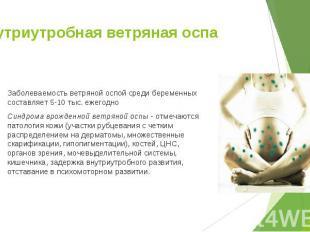 Заболеваемость ветряной оспой среди беременных составляет 5-10 тыс. ежегодно Заб