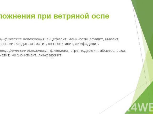 Специфические осложнения: энцефалит, менингоэнцефалит, миелит, нефрит, миокардит, стоматит, конъюнктивит, лимфаденит. Специфические осложнения: энцефалит, менингоэнцефалит, миелит, нефрит, миокардит, стоматит, конъюнктивит, лимфаденит. Неспецифическ…