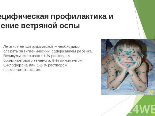 Лечение не специфическое – необходимо следить за гигиеническим содержанием ребенка. Везикулы смазывают 1-% раствором бриллиантового зеленого, 5-% линиментом циклоферона или 1-2-% раствором перманганата калия. Лечение не специфическое – необходимо сл…