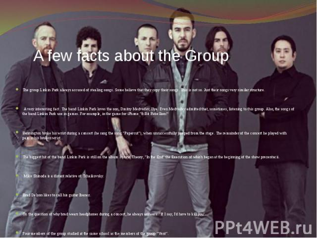A few facts about the Group The group Linkin Park always accused of stealing songs. Some believe that they copy their songs. This is not so. Just their songs very similar structure. A very interesting fact. The band Linkin Park loves the son, Dmitry…