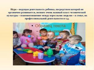 Игра – ведущая деятельность ребенка, посредством которой он органично развиваетс