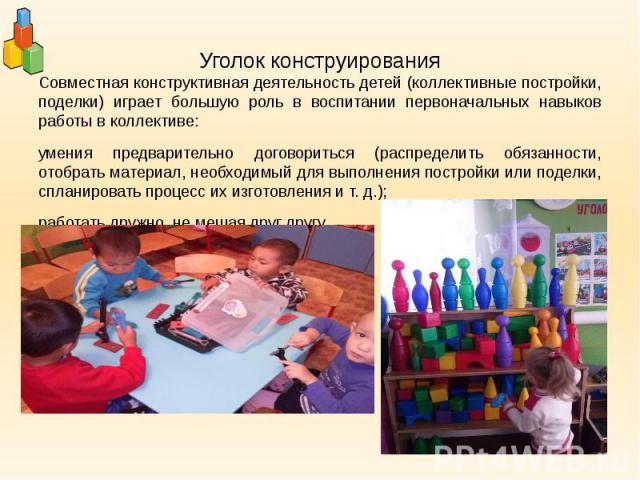 Уголок конструирования Совместная конструктивная деятельность детей (коллективные постройки, поделки) играет большую роль в воспитании первоначальных навыков работы в коллективе: умения предварительно договориться (распределить обязанности, отобрать…