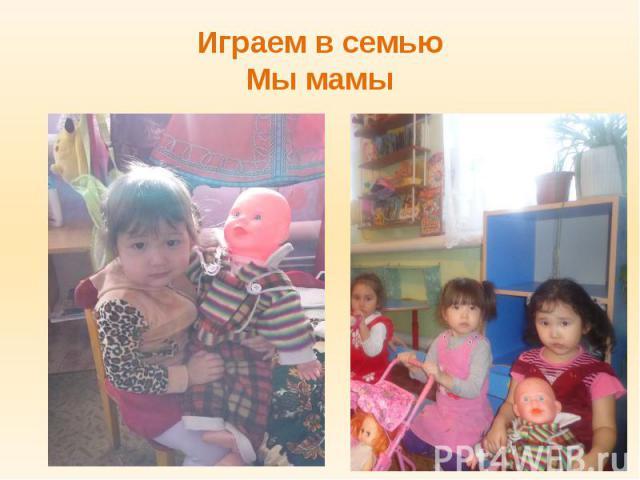 Играем в семью Мы мамы