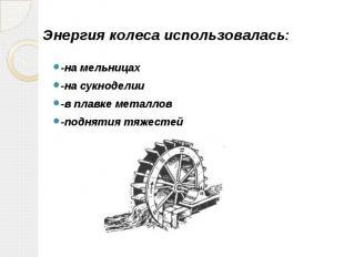 Энергия колеса использовалась: -на мельницах -на сукноделии -в плавке металлов -