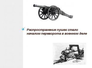 Распространение пушек стало началом переворота в военном деле Распространение пу