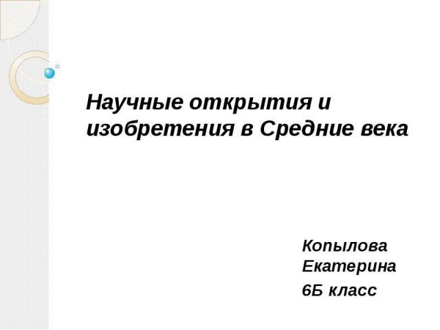 Научные открытия и изобретения в Средние века Копылова Екатерина 6Б класс