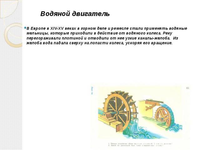 Водяной двигатель В Европе в XIV-XV веках в горном деле и ремесле стали применять водяные мельницы, которые приходили в действие от водяного колеса. Реку перегораживали плотиной и отводили от нее узкие каналы-желоба. Из желоба вода падала сверху на …