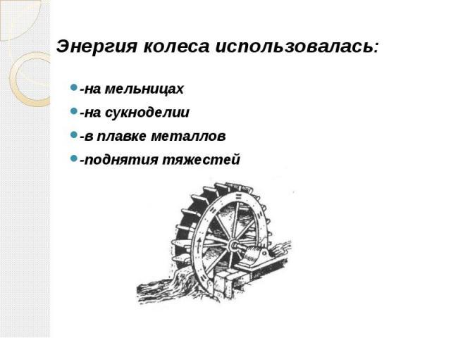 Энергия колеса использовалась: -на мельницах -на сукноделии -в плавке металлов -поднятия тяжестей