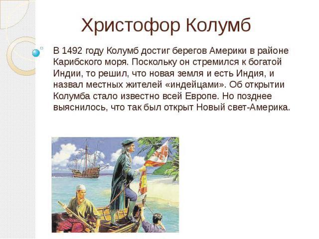 Христофор Колумб В 1492 году Колумб достиг берегов Америки в районе Карибского моря. Поскольку он стремился к богатой Индии, то решил, что новая земля и есть Индия, и назвал местных жителей «индейцами». Об открытии Колумба стало известно всей Европе…