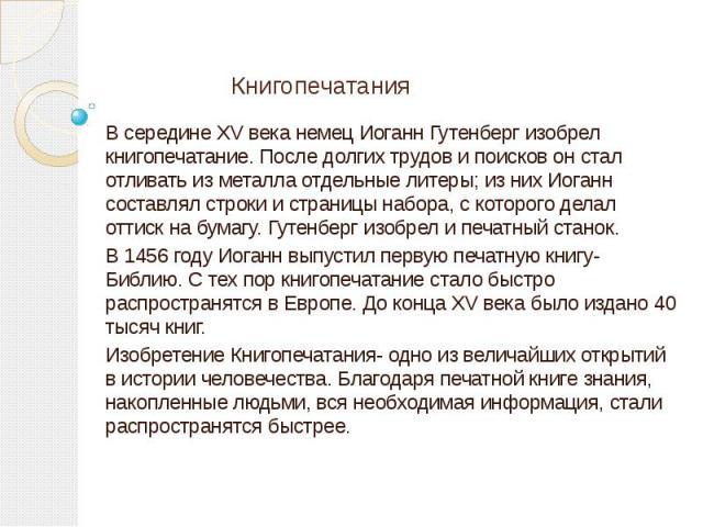 Книгопечатания В середине XV века немец Иоганн Гутенберг изобрел книгопечатание. После долгих трудов и поисков он стал отливать из металла отдельные литеры; из них Иоганн составлял строки и страницы набора, с которого делал оттиск на бумагу. Гутенбе…