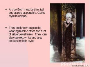 A true Goth must be thin, tall and as pale as possible. Goths' style is unique.
