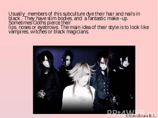 Usually members of this subculture dye their hair and nails in black . They have