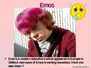 Emos Emo is a modern subculture which appeared in Europe in 1980s.А new wave of