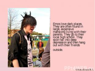 Emos love dark places. They are often found in large, expensive mansions living