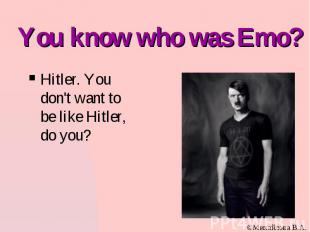 You know who was Emo? Hitler. You don't want to be like Hitler, do you?