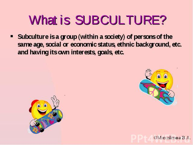 What is SUBCULTURE? Subculture is a group (within a society) of persons of the same age, social or economic status, ethnic background, etc. and having its own interests, goals, etc.
