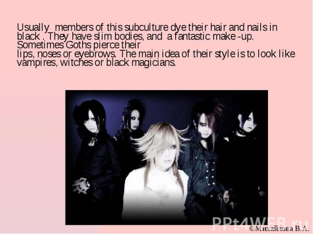 Usually members of this subculture dye their hair and nails in black . They have slim bodies, and a fantastic make -up. Sometimes Goths pierce their lips, noses or eyebrows. The main idea of their style is to look like vampires, witches or black mag…