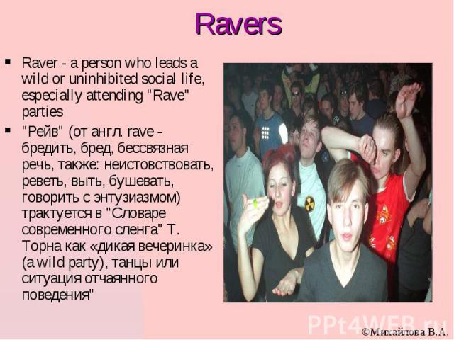 """Ravers Raver - a person who leads a wild or uninhibited social life, especially attending """"Rave"""" parties """"Рейв"""" (от англ. rave - бредить, бред, бессвязная речь, также: неистовствовать, реветь, выть, бушевать, говорить с энтузиазм…"""
