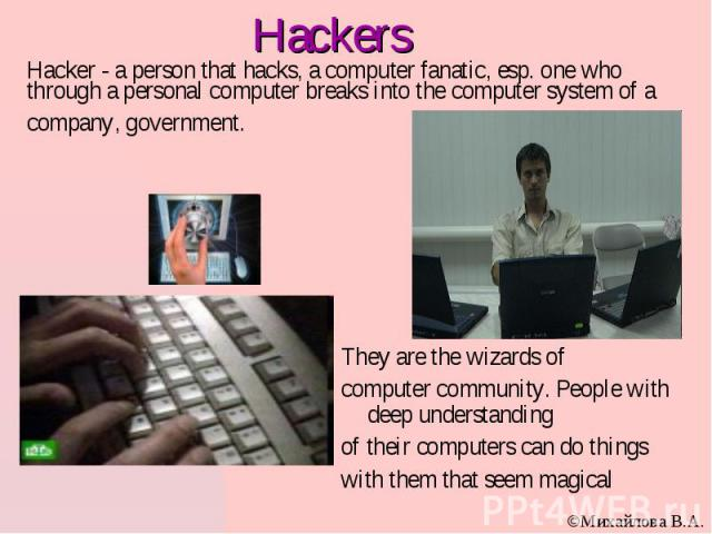 Hacker - a person that hacks, a computer fanatic, esp. one who through a personal computer breaks into the computer system of a company, government. They are the wizards of computer community. People with deep understanding of their computers can do…