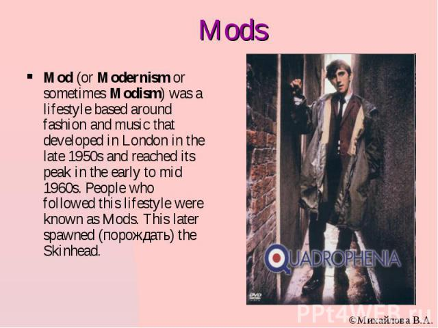Mods Mod (or Modernism or sometimes Modism) was a lifestyle based around fashion and music that developed in London in the late 1950s and reached its peak in the early to mid 1960s. People who followed this lifestyle were known as Mods. This later s…