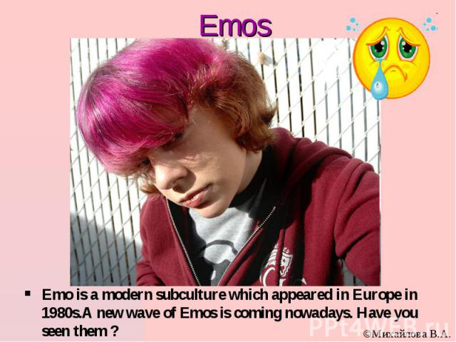 Emos Emo is a modern subculture which appeared in Europe in 1980s.А new wave of Emos is coming nowadays. Have you seen them ?