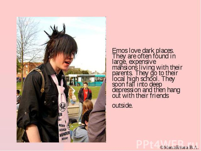 Emos love dark places. They are often found in large, expensive mansions living with their parents. They go to their local high school. They soon fall into deep depression and then hang out with their friends outside.