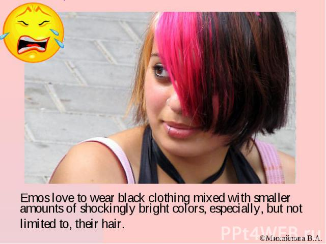 Emos love to wear black clothing mixed with smaller amounts of shockingly bright colors, especially, but not limited to, their hair.