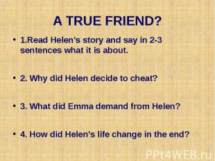 A TRUE FRIEND? 1.Read Helen's story and say in 2-3 sentences what it is about. 2