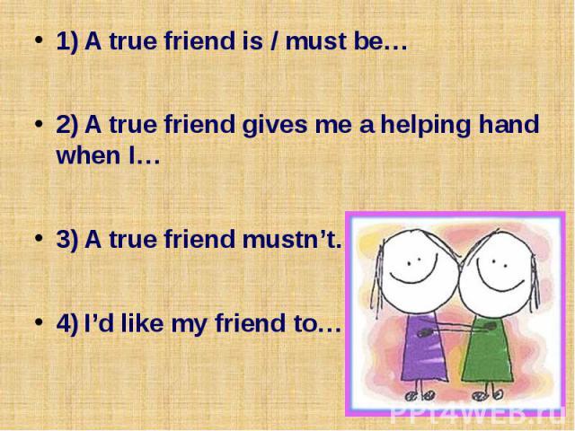 1) A true friend is / must be… 1) A true friend is / must be… 2) A true friend gives me a helping hand when I… 3) A true friend mustn't… 4) I'd like my friend to…