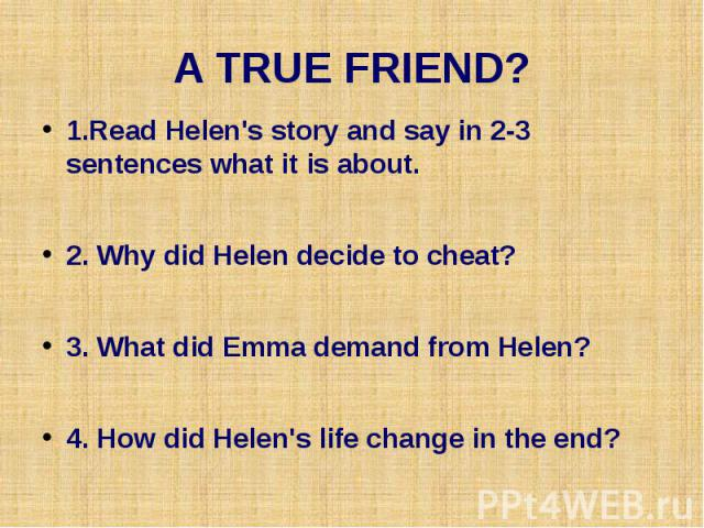 A TRUE FRIEND? 1.Read Helen's story and say in 2-3 sentences what it is about. 2. Why did Helen decide to cheat? 3. What did Emma demand from Helen? 4. How did Helen's life change in the end?