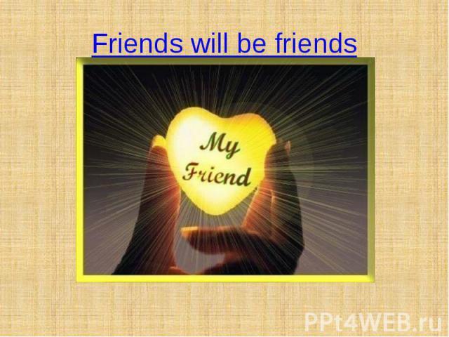 Friends will be friends