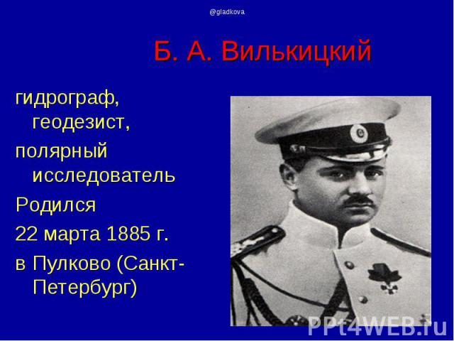 гидрограф, геодезист, гидрограф, геодезист, полярный исследователь Родился 22 марта 1885 г. в Пулково (Санкт-Петербург)