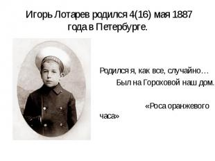 Игорь Лотарев родился 4(16) мая 1887 года в Петербурге. Родился я, как все, случ