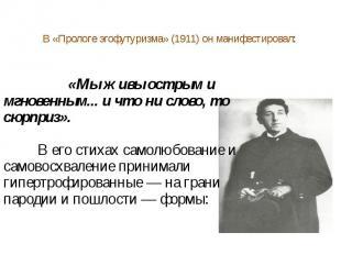 В «Прологе эгофутуризма» (1911) он манифестировал: «Мы живы острым и мгновенным.