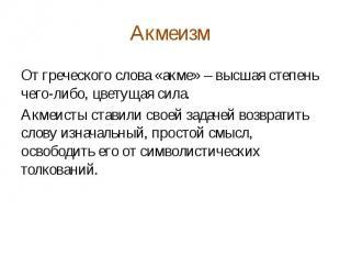 Акмеизм От греческого слова «акме» – высшая степень чего-либо, цветущая сила. Ак
