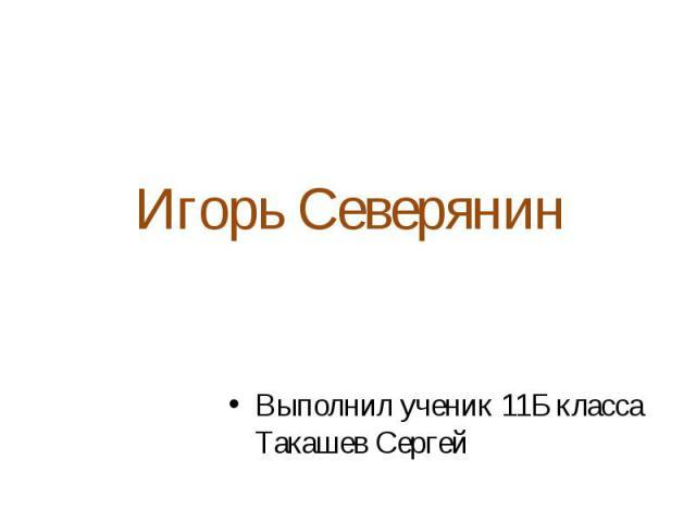 Игорь Северянин Выполнил ученик 11Б класса Такашев Сергей