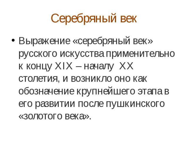 Серебряный век Выражение «серебряный век» русского искусства применительно к концу XIX – началу XX столетия, и возникло оно как обозначение крупнейшего этапа в его развитии после пушкинского «золотого века».