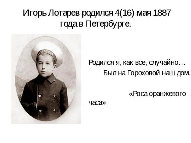 Игорь Лотарев родился 4(16) мая 1887 года в Петербурге. Родился я, как все, случайно… Был на Гороховой наш дом. «Роса оранжевого часа»