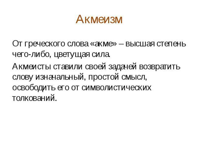 Акмеизм От греческого слова «акме» – высшая степень чего-либо, цветущая сила. Акмеисты ставили своей задачей возвратить слову изначальный, простой смысл, освободить его от символистических толкований.
