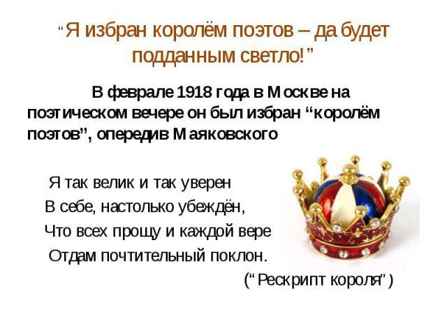 """""""Я избран королём поэтов – да будет подданным светло!"""" В феврале 1918 года в Москве на поэтическом вечере он был избран """"королём поэтов"""", опередив Маяковского и Бальмонта. Я так велик и так уверен В себе, настолько убеждён, Что всех прощу и каждой в…"""
