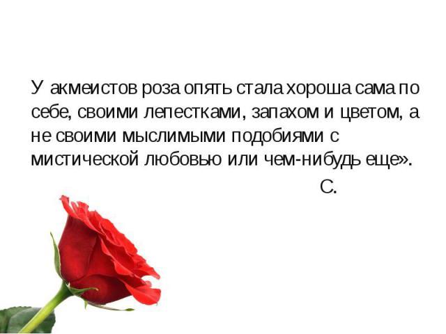 У акмеистов роза опять стала хороша сама по себе, своими лепестками, запахом и цветом, а не своими мыслимыми подобиями с мистической любовью или чем-нибудь еще». У акмеистов роза опять стала хороша сама по себе, своими лепестками, запахом и цветом, …