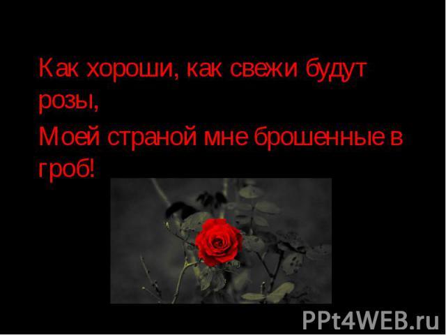 Как хороши, как свежи будут розы, Как хороши, как свежи будут розы, Моей страной мне брошенные в гроб!