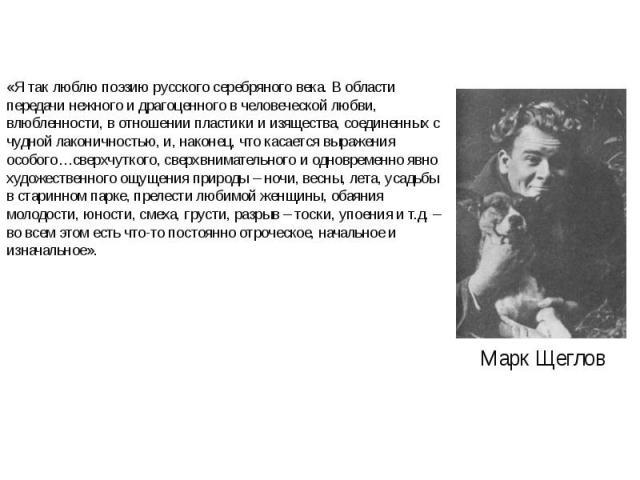 «Я так люблю поэзию русского серебряного века. В области передачи нежного и драгоценного в человеческой любви, влюбленности, в отношении пластики и изящества, соединенных с чудной лаконичностью, и, наконец, что касается выражения особого…сверхчутког…
