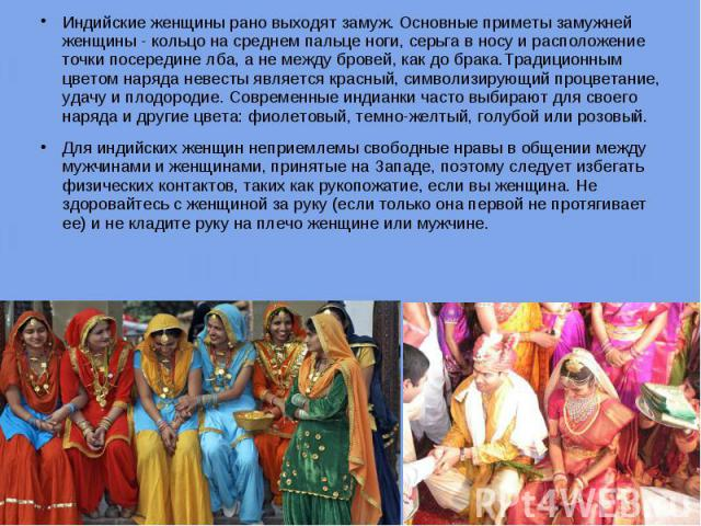 Индийские женщины рано выходят замуж. Основные приметы замужней женщины - кольцо на среднем пальце ноги, серьга в носу и расположение точки посередине лба, а не между бровей, как до брака.Традиционным цветом наряда невесты является красный, символиз…
