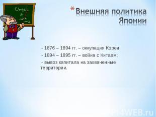 Внешняя политика Японии - 1876 – 1894 гг. – оккупация Кореи; - 1894 – 1895 гг. –