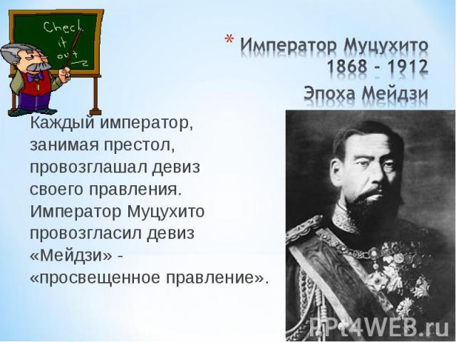 Каждый император, занимая престол, провозглашал девиз своего правления. Император Муцухито провозгласил девиз «Мейдзи» - «просвещенное правление».