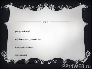 - рыцарский клуб - клуб интеллектуальных игр - подготовка к школе - хореография
