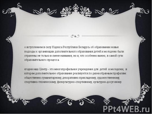 Со вступлением в силу Кодекса Республики Беларусь об образовании новые подходы к организации дополнительного образования детей и молодежи были отражены не только в смене названия, но и, что особенно важно, в самой сути образовательного процесса. Сег…