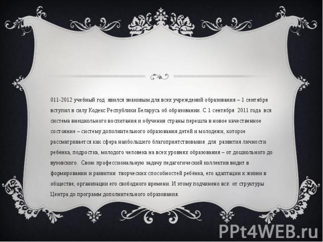2011-2012 учебный год явился знаковым для всех учреждений образования – 1 сентября вступил в силу Кодекс Республики Беларусь об образовании. С 1 сентября 2011 года вся система внешкольного воспитания и обучения страны перешла в новое качественное со…