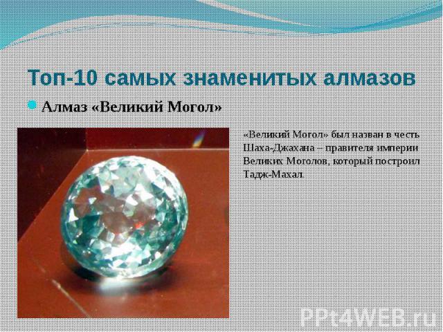 Топ-10 самых знаменитых алмазов Алмаз «Великий Могол» «Великий Могол» был назван в честь Шаха-Джахана – правителя империи Великих Моголов, который построил Тадж-Махал.